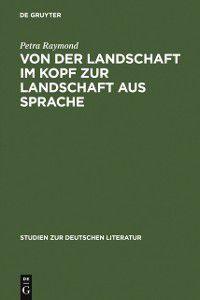 Studien zur deutschen Literatur: Von der Landschaft im Kopf zur Landschaft aus Sprache, Petra Raymond