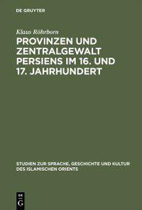 Studien zur Geschichte und Kultur des islamischen Orients: Provinzen und Zentralgewalt Persiens im 16. und 17. Jahrhundert, Klaus Rohrborn