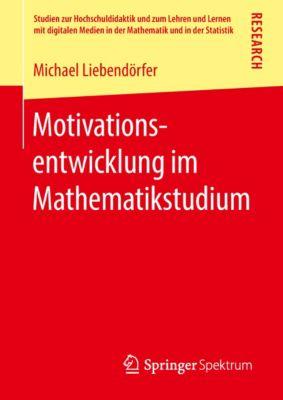 Studien zur Hochschuldidaktik und zum Lehren und Lernen mit digitalen Medien in der Mathematik und in der Statistik: Motivationsentwicklung im Mathematikstudium, Michael Liebendörfer