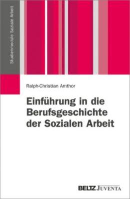 Studienmodule Soziale Arbeit: Einführung in die Berufsgeschichte der Sozialen Arbeit, Ralph-Christian Amthor