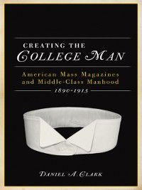 Studies in American Thought and Culture: Creating the College Man, Daniel A. Clark