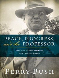 Studies in Anabaptist and Mennonite History: Peace, Progress, and the Professor, Perry Bush