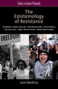 Studies in Feminist Philosophy: Epistemology of Resistance: Gender and Racial Oppression, Epistemic Injustice, and Resistant Imaginations, Jose Medina