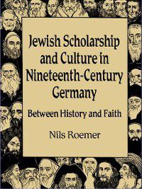Studies in German Jewish Cultural History and Literature: Jewish Scholarship and Culture in Nineteenth-Century Germany, Nils Roemer