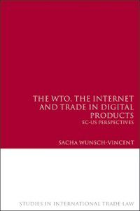 Studies in International Trade and Investment Law: WTO, the Internet and Trade in Digital Products, Sacha Wunsch-Vincent