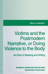 Studies in Literature and Religion: Victims and the Postmodern Narrative or Doing Violence to the Body, Mark Ledbetter