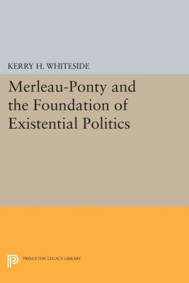 Studies in Moral, Political, and Legal Philosophy: Merleau-Ponty and the Foundation of Existential Politics, Kerry H. Whiteside
