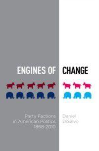Studies in Postwar American Political Development: Engines of Change: Party Factions in American Politics, 1868-2010, Daniel DiSalvo
