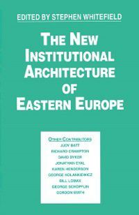 Studies in Russia and East Europe: New Institutional Architecture of Eastern Europe, Stephen Whitefield