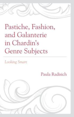Studies in Seventeenth- and Eighteenth- Century Art and Culture: Pastiche, Fashion, and Galanterie in Chardin's Genre Subjects, Paula Radisich