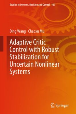 Studies in Systems, Decision and Control: Adaptive Critic Control with Robust Stabilization for Uncertain Nonlinear Systems, Ding Wang, Chaoxu Mu