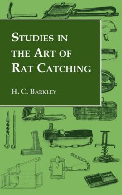 Studies in the Art of Rat Catching - With Additional Notes on Ferrets and Ferreting, Rabbiting and Long Netting, H. C. Barkley
