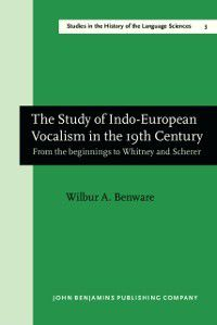 Studies in the History of the Language Sciences: Study of Indo-European Vocalism in the 19th century, Wilbur A. Benware