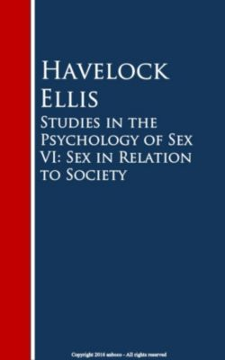 Studies in the Psychology of Sex VI: Sex in Relation to Society, Havelock Ellis