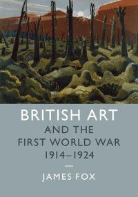 Studies in the Social and Cultural History of Modern Warfare: British Art and the First World War, 1914-1924, James Fox