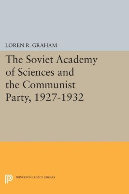 Studies of the Harriman Institute, Columbia University: The Soviet Academy of Sciences and the Communist Party, 1927-1932, Loren R. Graham