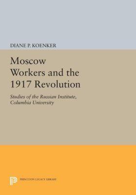 Studies of the Harriman Institute, Columbia University: Moscow Workers and the 1917 Revolution, Diane P. Koenker
