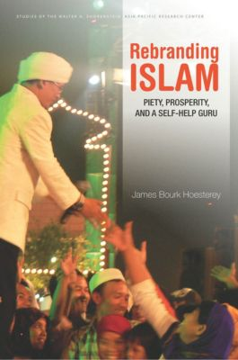 Studies of the Walter H. Shorenstein Asia-Pacific Research Center: Rebranding Islam, James Bourk Hoesterey