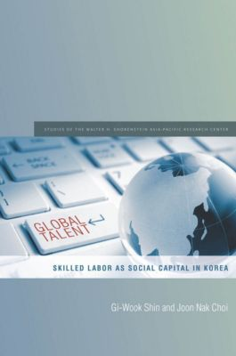 Studies of the Walter H. Shorenstein Asia-Pacific Research Center: Global Talent, Gi-Wook Shin, Joon Nak Choi