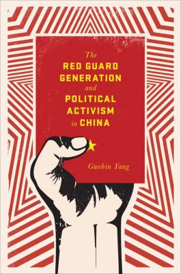 Studies of the Weatherhead East Asian Institute, Columbia University: The Red Guard Generation and Political Activism in China, Guobin Yang