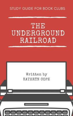 Study Guides for Book Clubs: Study Guide for Book Clubs: The Underground Railroad (Study Guides for Book Clubs, #28), Kathryn Cope