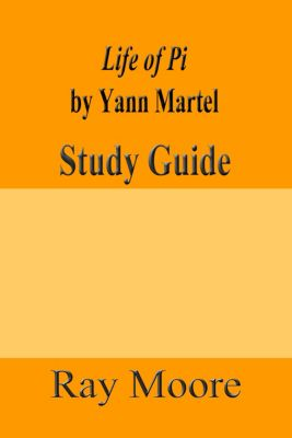 Study Guides: Life of Pi by Yann Martel: A Study Guide, Ray Moore