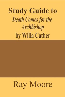 Study Guides: Study Guide to Death Comes for the Archbishop by Willa Cather, Ray Moore