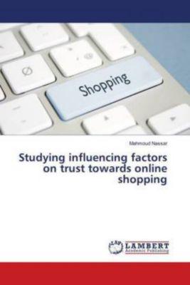 Studying influencing factors on trust towards online shopping, Mahmoud Nassar