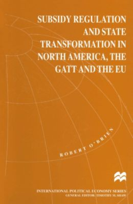 Subsidy Regulation and State Transformation in North America, the GATT and the EU, Robert O'Brien