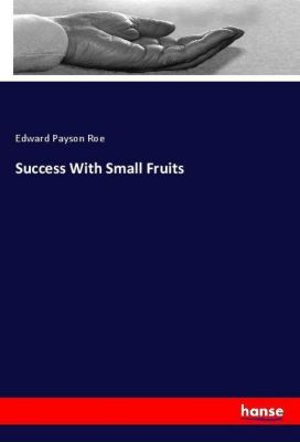 Success With Small Fruits, Edward Payson Roe