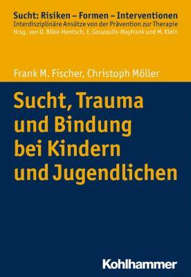 Sucht, Trauma und Bindung bei Kindern und Jugendlichen, Christoph Möller, Frank M. Fischer