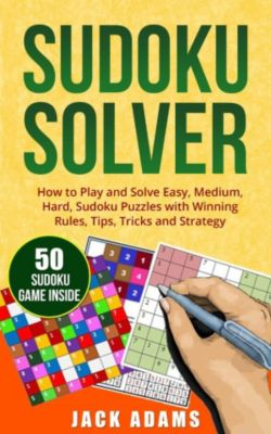 Sudoku Solver: How to Play and Solve Easy, Medium & Hard Sudoku Puzzles with Winning Rules, Tips, Tricks and Strategy., Jack Adams