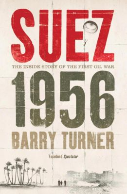 Suez 1956: The Inside Story of the First Oil War, Barry Turner