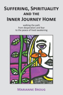 Suffering, Spirituality and the Inner Journey Home, Marianne Broug