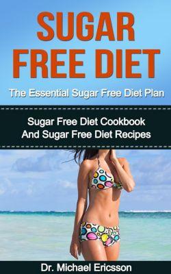 Sugar Free Diet: The Essential Sugar Free Diet Plan: Sugar Free Diet Cookbook And Sugar Free Diet Recipes, Dr. Michael Ericsson