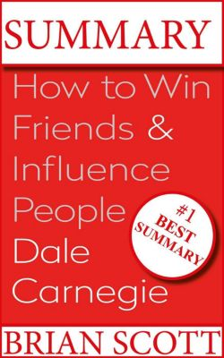 Summary : How To Win Friends And Influence People By Dale Carnegie., Brian Scott