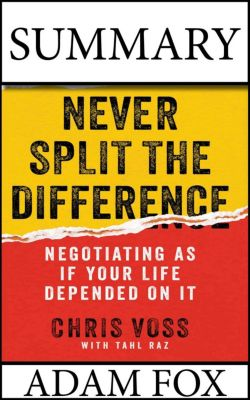 Summary: Never Split The Difference:  Negotiating As If Your Life Depended On It. Chris Voss and Tahl Raz., Adam Fox