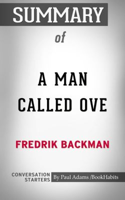 Summary of A Man Called Ove: A Novel by Fredrik Backman | Conversation Starters, Book Habits