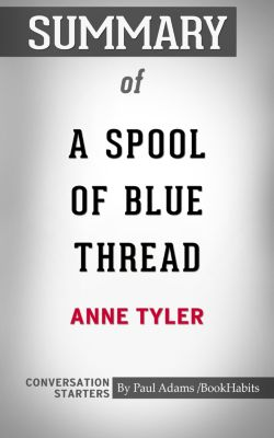 Summary of A Spool of Blue Thread: A Novel by Anne Tyler | Conversation Starters, Book Habits