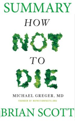 Summary Of How Not To Die by Dr. Michael Greger, Brian Scott