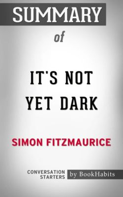 Summary of It's Not Yet Dark: A Memoir by Simon Fitzmaurice | Conversation Starters, Book Habits