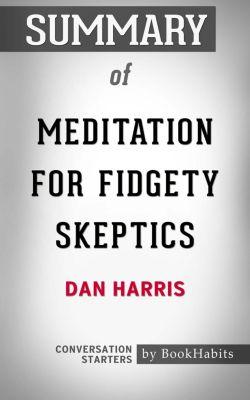 Summary of Meditation for Fidgety Skeptics by Dan Harris | Conversation Starters, Book Habits