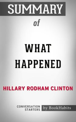Summary of What Happened by Hillary Rodham Clinton   Conversation Starters, Book Habits