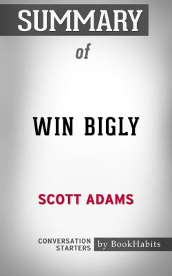 Summary of Win Bigly by Scott Adams | Conversation Starters, Book Habits