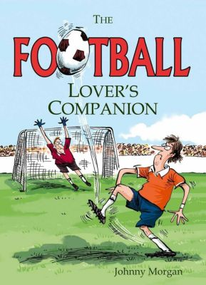 Summersdale Publishers Ltd: The Football Lover's Companion, Johnny Morgan