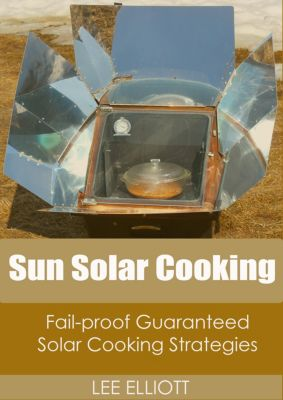 Sun Solar Cooking: Fail-Proof, Guaranteed Solar Cooking Strategies, Lee Elliott