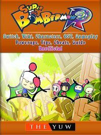 Super Bomberman R, Switch, Wiki, Characters, OST, Gameplay, Powerups, Tips, Cheats, Guide Unofficial, The Yuw