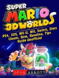 Super Mario 3D World, PS4, 3DS, Wii U, Wii, Switch, Stars, Cheats, Rom, Rosalina, Tips, Guide Unofficial, Josh Abbott