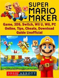 Super Mario Maker Game, 3DS, Switch, Wii U, Wii, PC, Online, Tips, Cheats, Download, Guide Unofficial, Josh Abbott