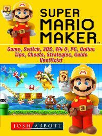 Super Mario Maker Game, Switch, 3DS, Wii U, PC, Online, Tips, Cheats, Strategies, Guide Unofficial, Josh Abbott